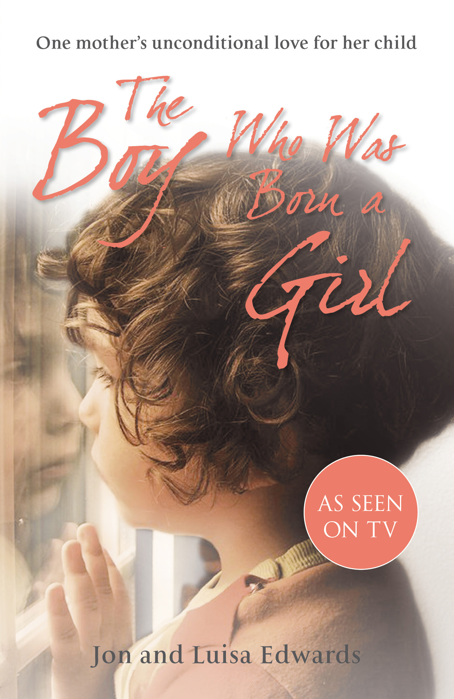 The Boy Who Was Born a Girl One Mother?s Unconditional Love for Her Child