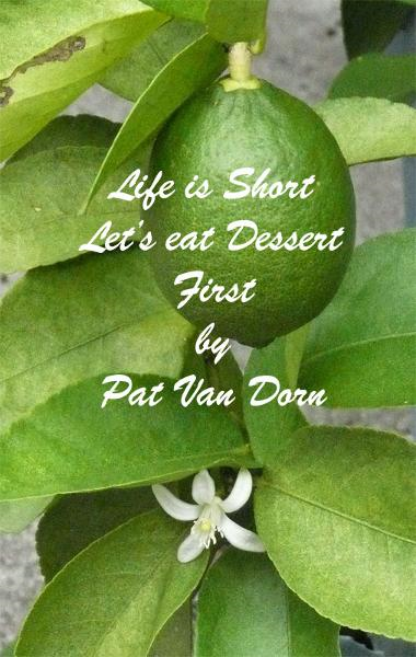 Life is Short: Let's eat Dessert First By: Pat Van Dorn