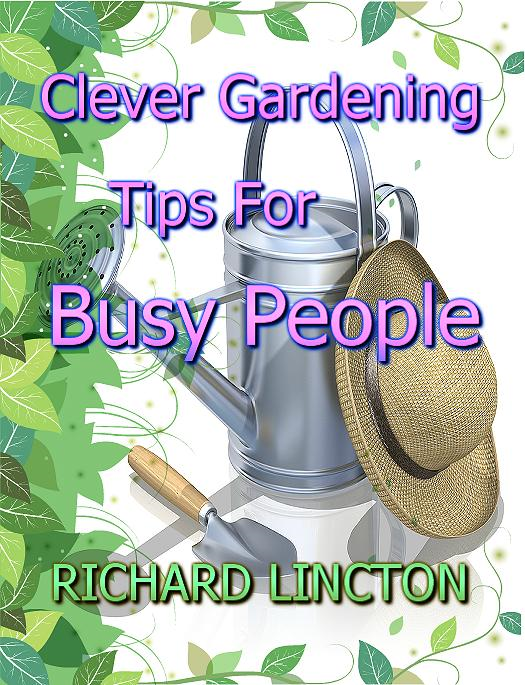Clever Gardening Tips For Busy People By: Richard Lincton