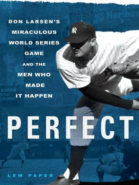 Perfect Don Larsen's Miraculous World Series Game and the Men Who Made it Happen
