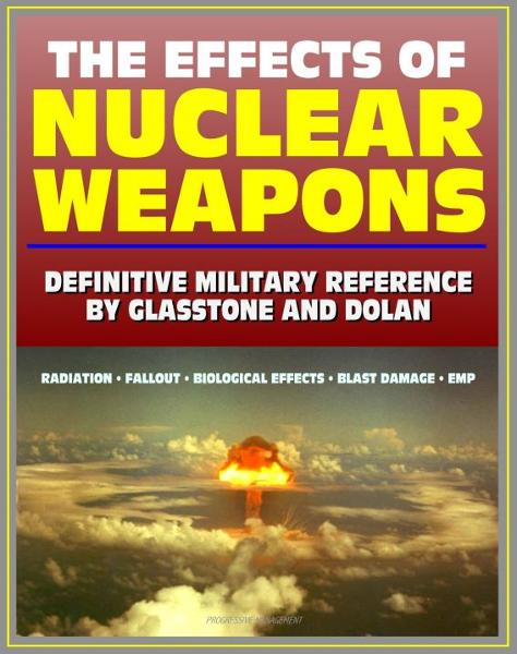 The Effects of Nuclear Weapons: Glasstone and Dolan Authoritative Military Reference on Atomic Explosions, Blast Damage, Radiation, Fallout, EMP, Biological, Radio and Radar Effects By: Progressive Management