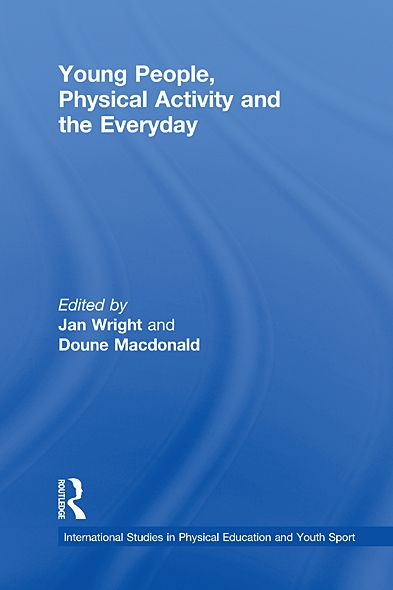Young People, Physical Activity and the Everyday By: Jan Wright,Doune Macdonald