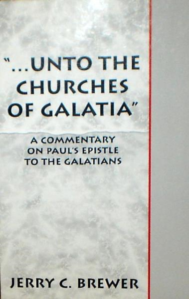 """...Unto The Churches of Galatia"": A Commentary on Paul's Epistle To The Galatians"