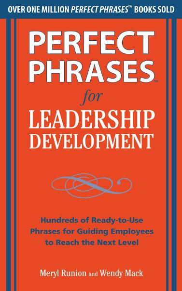 Perfect Phrases for Leadership Development: Hundreds of Ready-to-Use Phrases for Guiding Employees to Reach the Next Level By: Meryl Runion,Wendy Mack