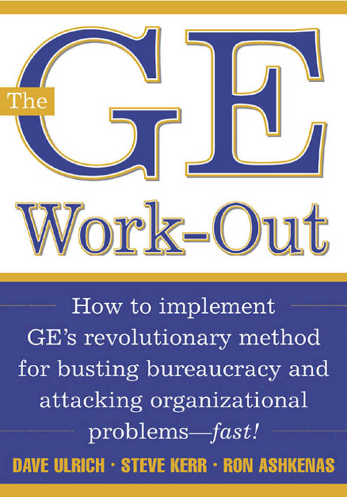 The GE Work-Out : How to Implement GE's Revolutionary Method for Busting Bureaucracy & Attacking Organizational Proble: How to Implement GE's Revolutionary Method for Busting Bureaucracy & Attacking Organizational Proble