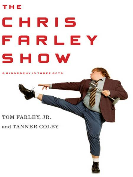 The Chris Farley Show: A Biography in Three Acts By: Tanner Colby,Tom Farley Jr.