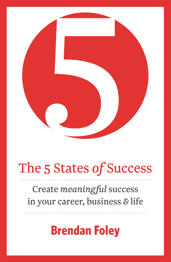 The 5 States of Success: Create Meaningful Success In Your Career, Business & Life By: Brendan Foley