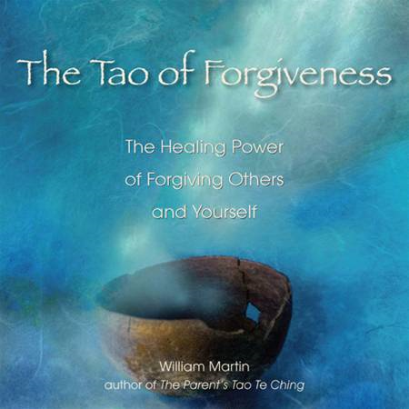 The Tao of Forgiveness: The Healing Power of Forgiving Others and Yourself By: William Martin