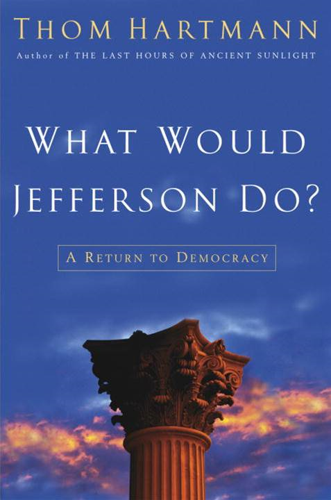What Would Jefferson Do? By: Thom Hartmann