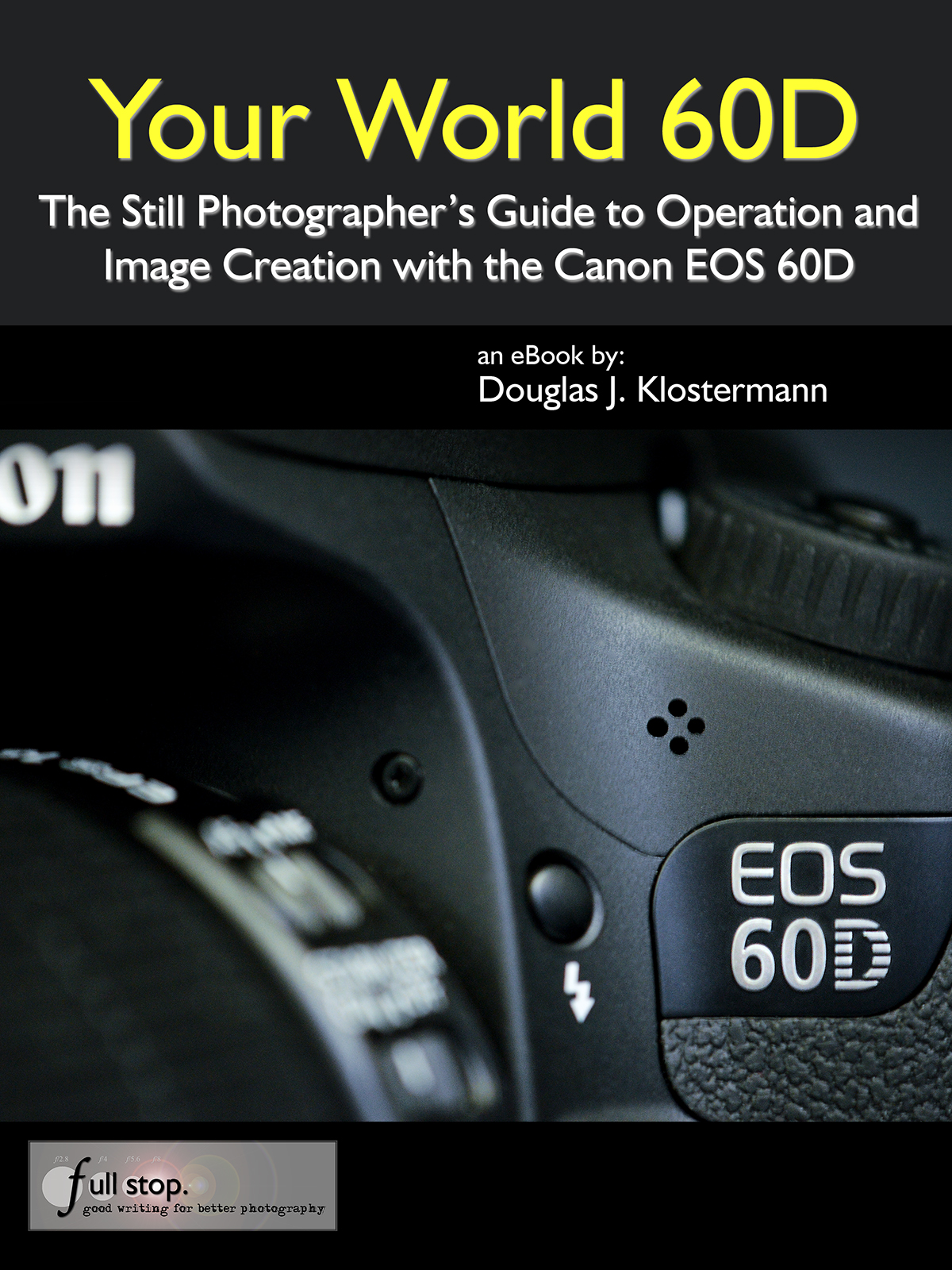 Your World 60D - The Still Photographer's Guide to Operation and Image Creation with the Canon EOS 60D