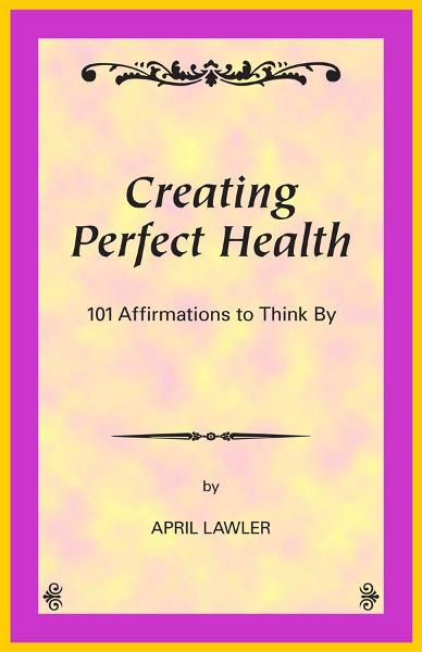 Creating Perfect Health: 101 Affirmations to Think By