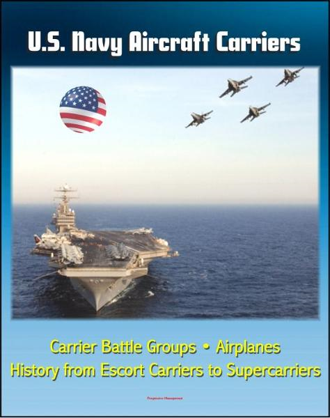 U.S. Navy Aircraft Carriers: Carrier Battle Groups, Airplanes, Flight Operations, History and Evolution from Escort Carriers to Nuclear-powered Supercarriers