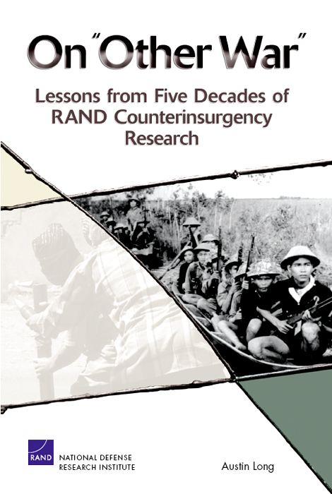 "On ""Other War"": Lessons from Five Decades of RAND Counterinsurgency Research By: Austin Long"