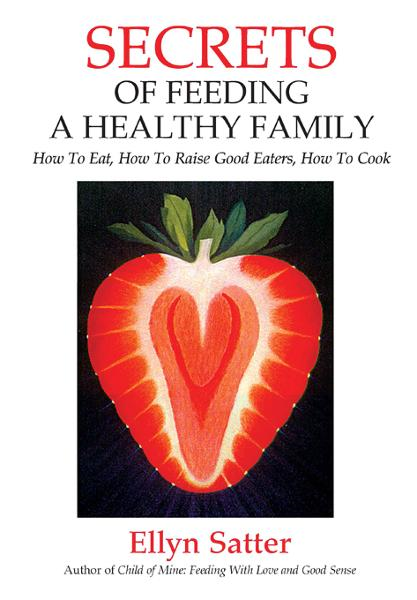 Secrets of Feeding a Healthy Family: How to Eat, How to Raise Good Eaters, How to Cook