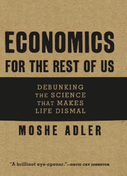 Economics for the Rest of Us: Debunking the Science That Makes Life Dismal By: Moshe Adler