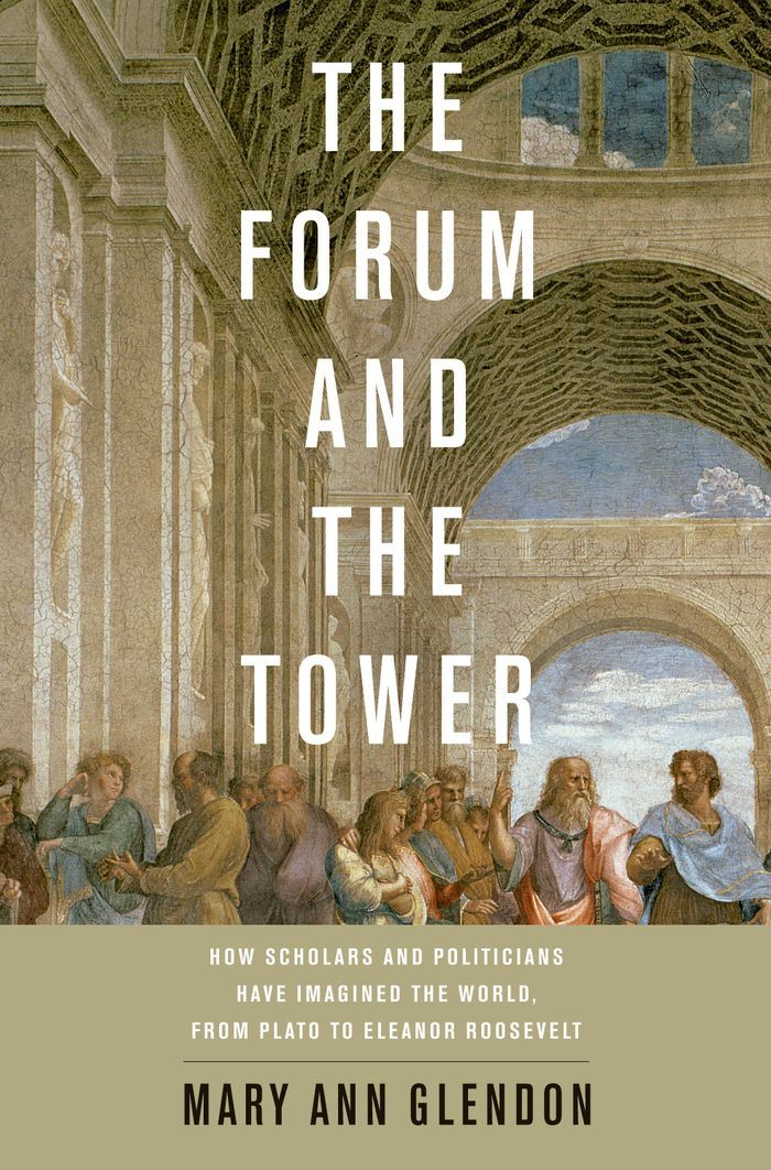 The Forum and the Tower:How Scholars and Politicians Have Imagined the World, from Plato to Eleanor Roosevelt  By: Mary Ann Glendon
