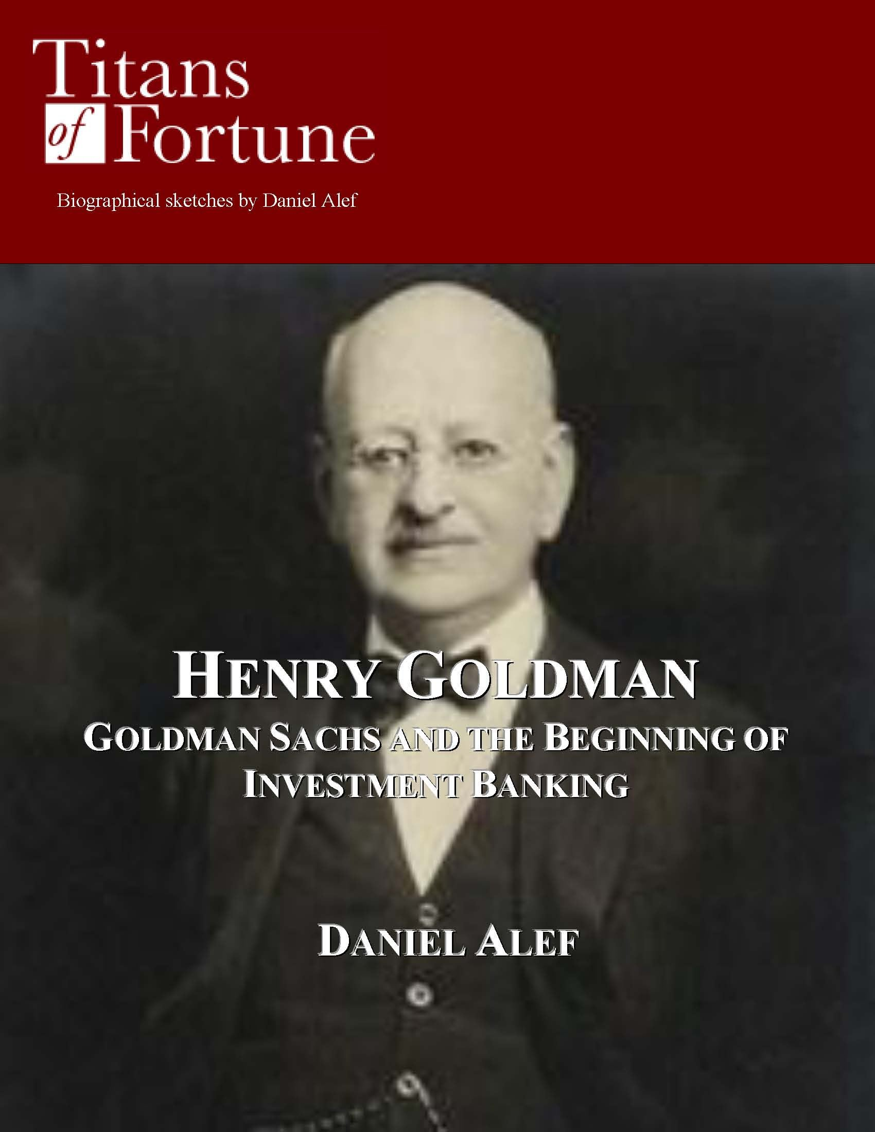 Henry Goldman: Goldman Sachs and the Beginning of Investment Banking By: Daniel Alef