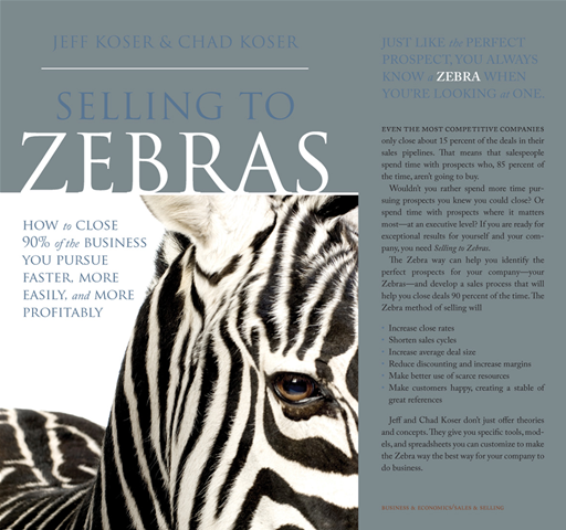 Selling To Zebras: How To Close 90% Of The Business You Pursue Faster, More Easily, And More Profitably By: Jeff Koser,Chad Koser