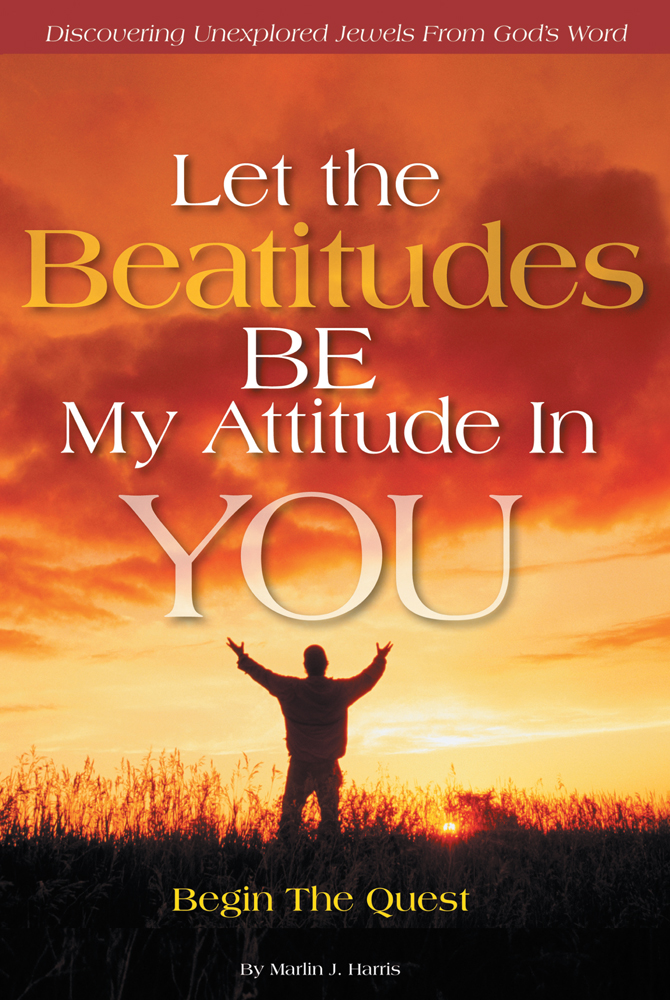 Let the Beatitudes BE My Attitude in You By: Marlin J. Harris