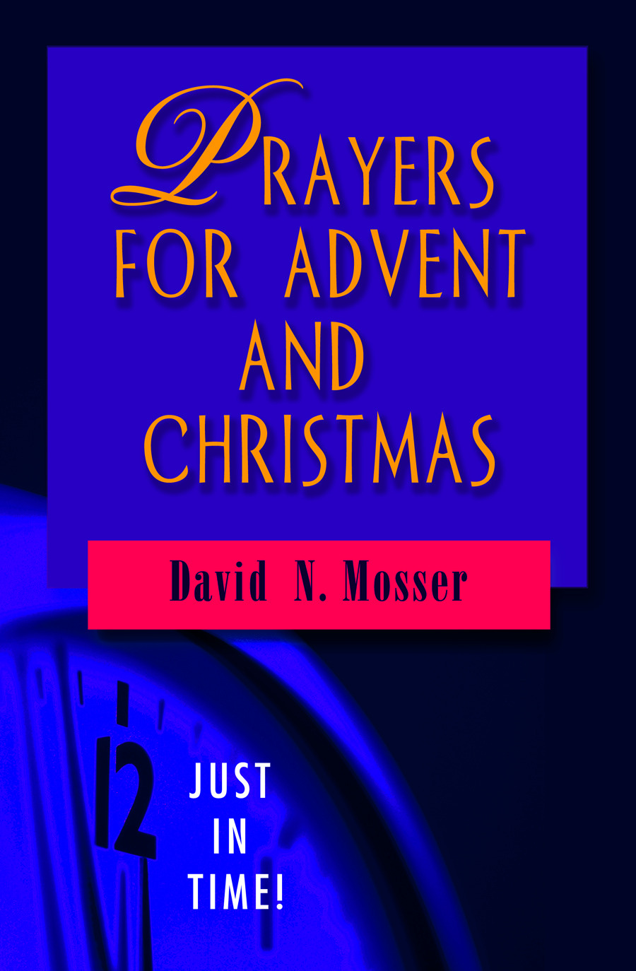 Just in Time! Prayers for Advent and Christmas By: David N. Mosser