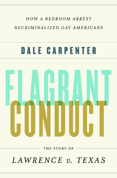Flagrant Conduct: The Story of Lawrence v. Texas By: Dale Carpenter