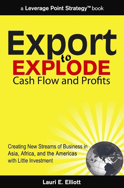 Export to Explode Cash Flow and Profits: Creating New Streams of Business in Asia, Africa and the Americas with Little Investment