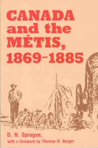 Canada and the Métis, 1869-1885 By: D.N. Sprague,Thomas R. Berger