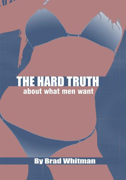 THE HARD TRUTH ABOUT WHAT MEN WANT By: BRAD WHITMAN