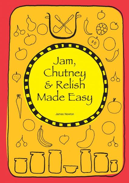 Jam, Chutney & Relish Made Easy By: James Newton
