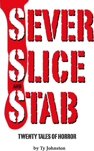 SEVER, SLICE and STAB: 20 tales of horror By: Ty Johnston