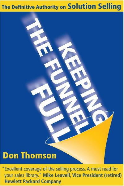 Keeping the Funnel Full: The Definitive Authority on Solution Selling By: Don Thomson