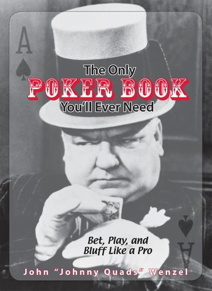 The Only Poker Book You'll Ever Need: Bet, Play, And Bluff Like a Pro--from Five-card Draw to Texas Hold 'em
