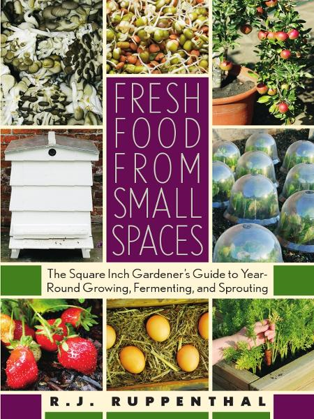 Fresh Food from Small Spaces: The Square-Inch Gardeners Guide to Year-Round Growing, Fermenting, and Sprouting By: R. J. Ruppenthal