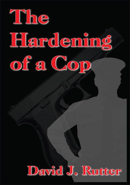 The Hardening of a Cop By: David J. Rutter