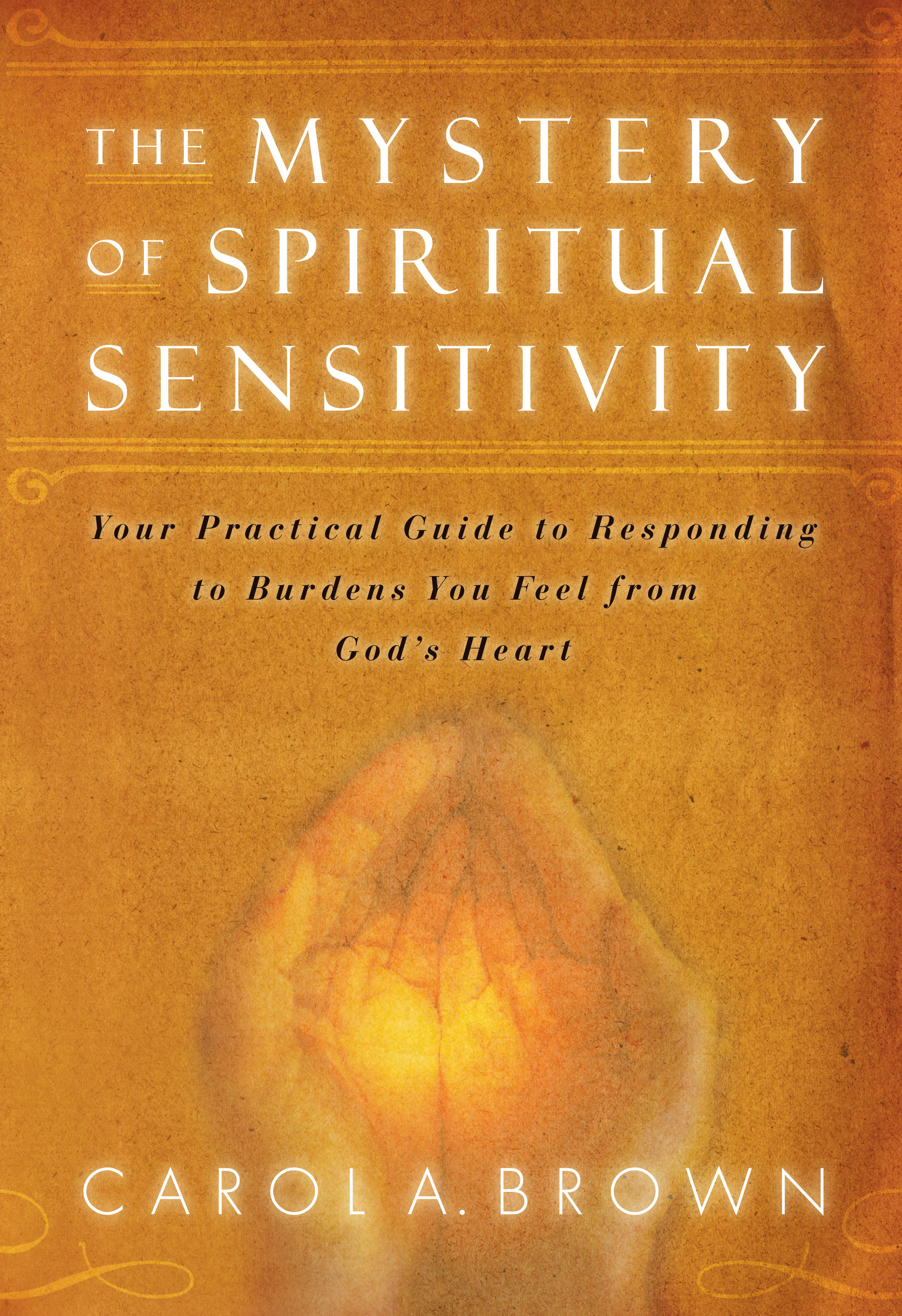 The Mystery of Spiritual Sensitivity: You Practical Guide to Responding to Burdens You Feel from God's Heart