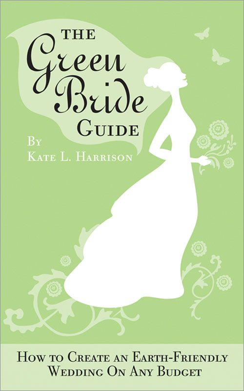 Green Bride Guide: How to Create an Earth-Friendly Wedding on Any Budget By: Kate Harrison