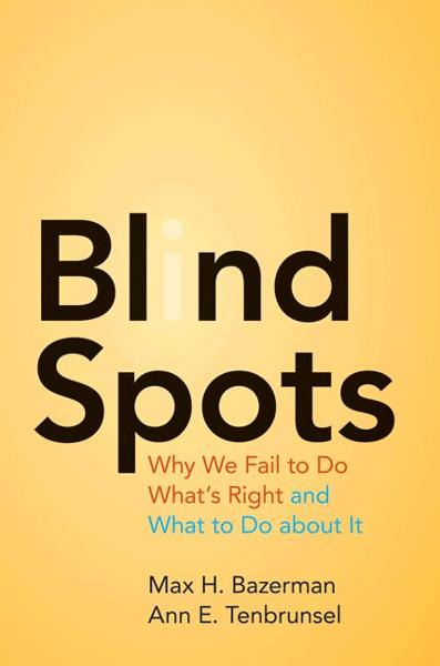 Blind Spots By: Ann E. Tenbrunsel,Max H. Bazerman