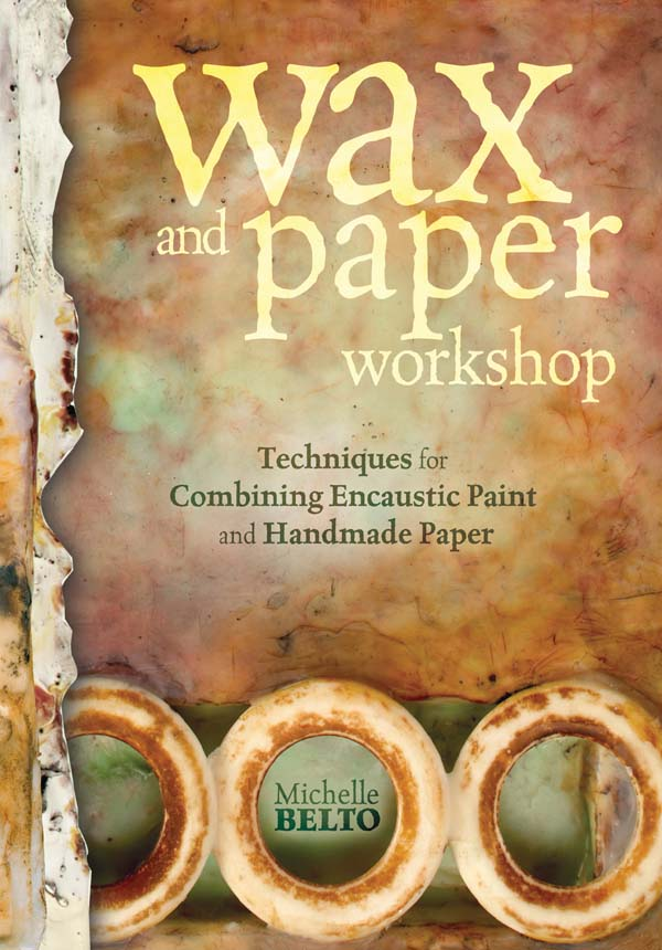 Wax and Paper Workshop Techniques for Combining Encaustic Paint and Handmade Paper