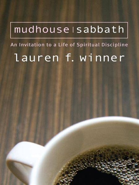 Mudhouse Sabbath: An Invitation to a Life of Spiritual Discipline By: Lauren Winner