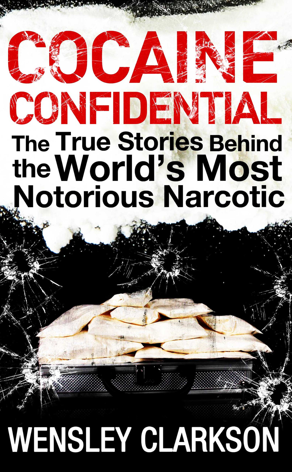 Cocaine Confidential True Stories Behind the World's Most Notorious Narcotic