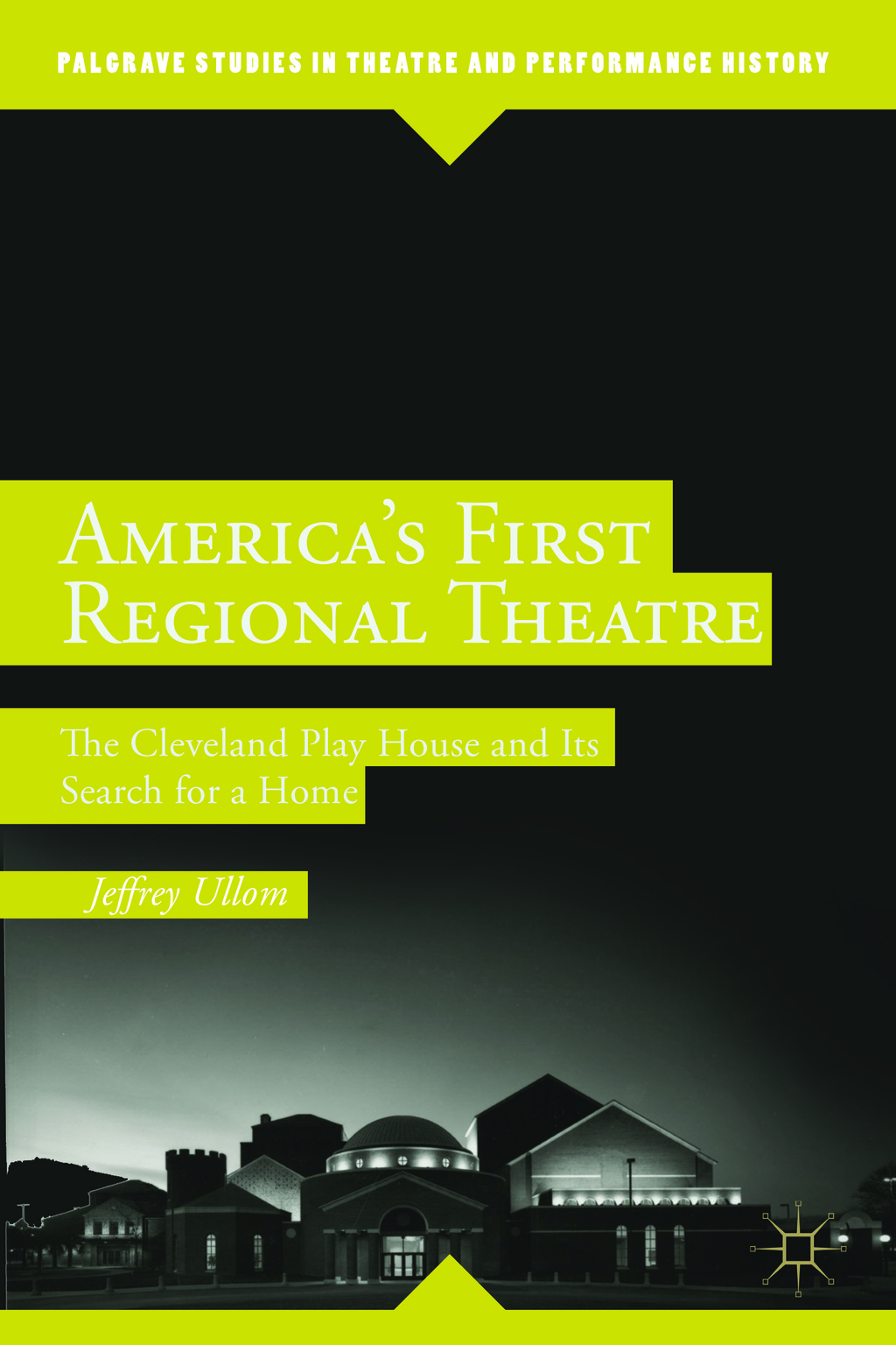 America's First Regional Theatre The Cleveland Play House and Its Search for a Home