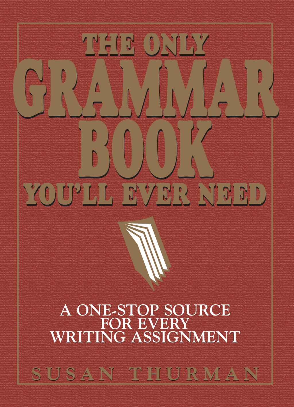 The Only Grammar Book You'll Ever Need: A One-Stop Source for Every Writing Assignment By: Susan Thurman