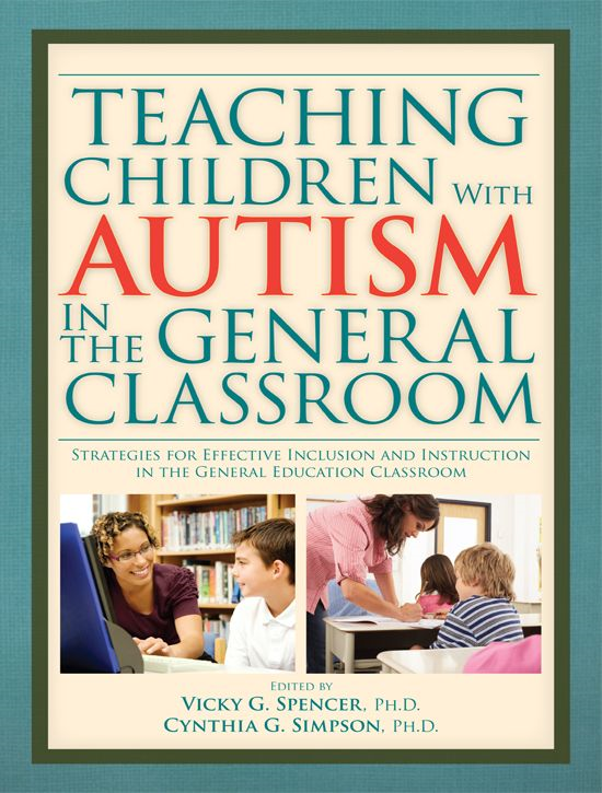 Teaching Children With Autism In The General Classroom By: Vicky G. Spencer Ph.D.; Cynthia G. Simpson Ph.D.