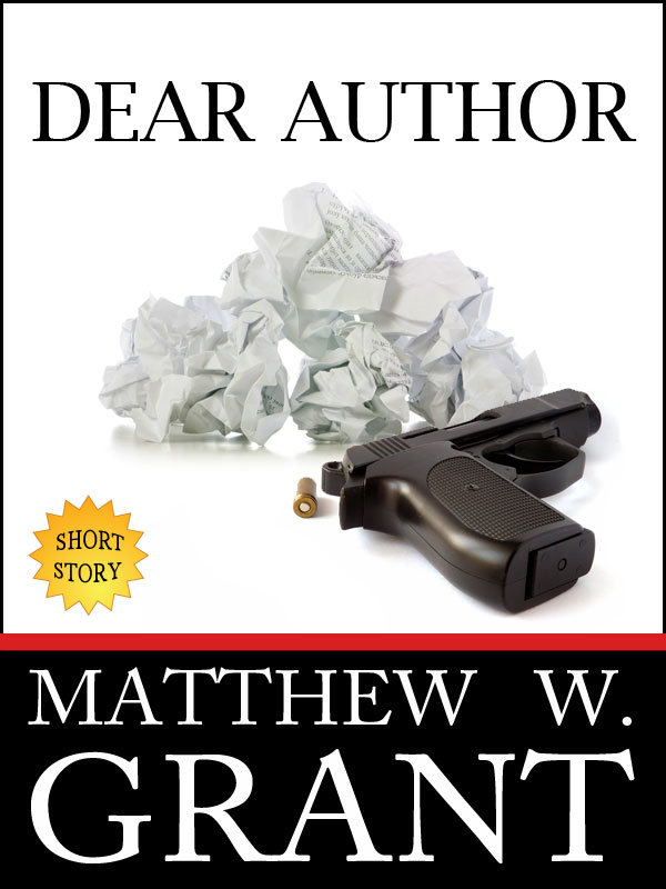 Dear Author - How Sending Agent Manuscript Queries & Receiving Publisher Rejection Letters Drives Writers Insane By: Matthew W. Grant