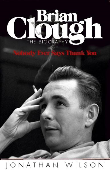 Brian Clough: Nobody Ever Says Thank You By: Jonathan Wilson
