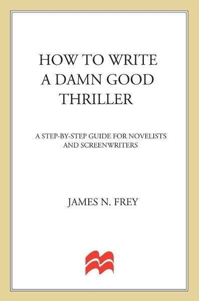 How to Write a Damn Good Thriller By: James N. Frey