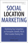 Social Location Marketing: Outshining Your Competitors on Foursquare, Gowalla, Yelp & Other Location Sharing Sites