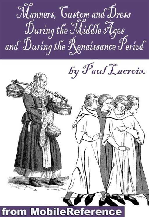 Manners, Customs, And Dress During The Middle Ages, And During The Renaissance Period (Mobi Classics) By: Paul Lacroix
