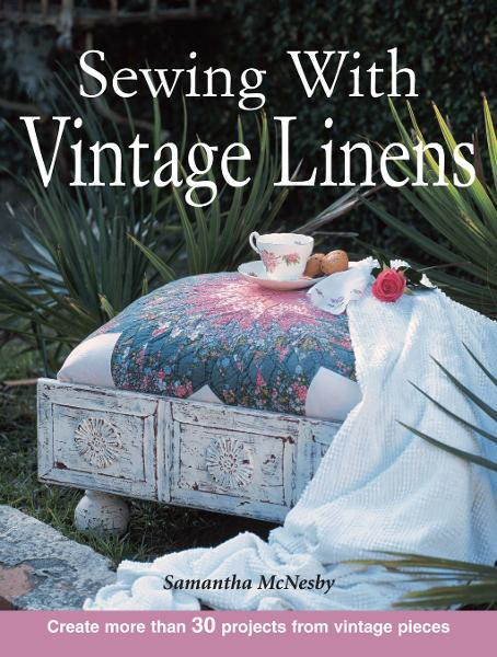 Sewing With Vintage Linens: Create more than 30 projects from vintage pieces By: Samantha McNesby