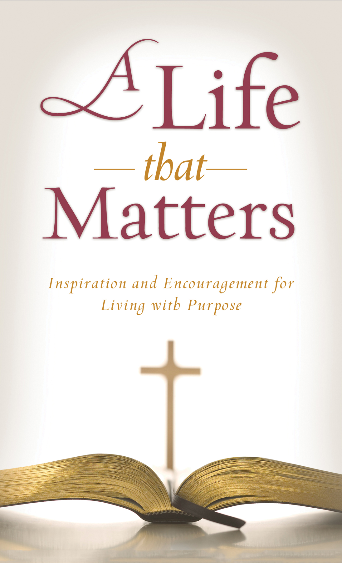 A Life That Matters: Inspiration and Encouragement for Living with Purpose